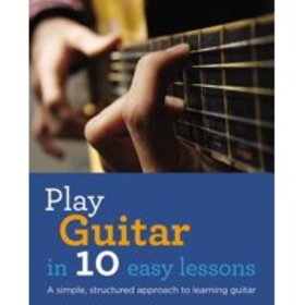 Play Guitar in 10 Easy Lessons : A simple, structu